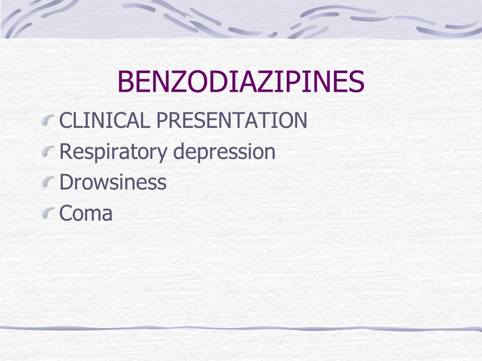 BENZODIAZIPINES CLINICAL PRESENTATION Respiratory depression Drowsiness Coma