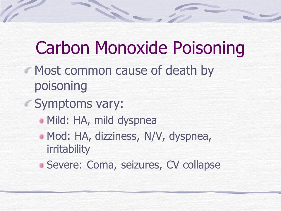 Carbon Monoxide Poisoning Most common cause of death by poisoning Symptoms vary: Mild: HA, mild dyspnea Mod: HA, dizziness, N/V, dyspnea, irritability Severe: Coma, seizures, CV collapse