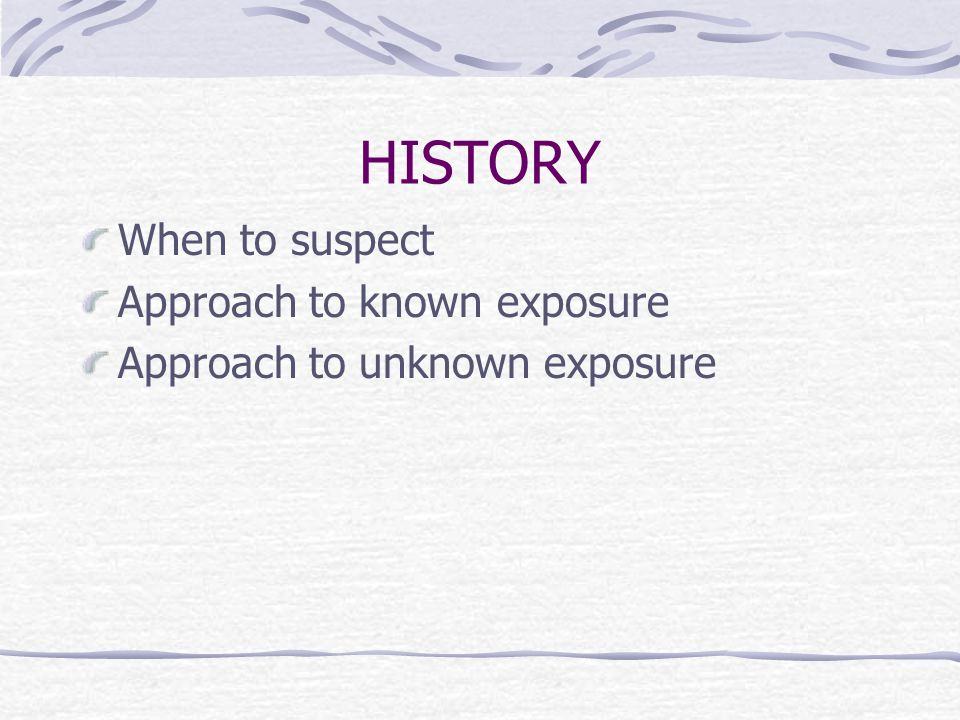 HISTORY When to suspect Approach to known exposure Approach to unknown exposure