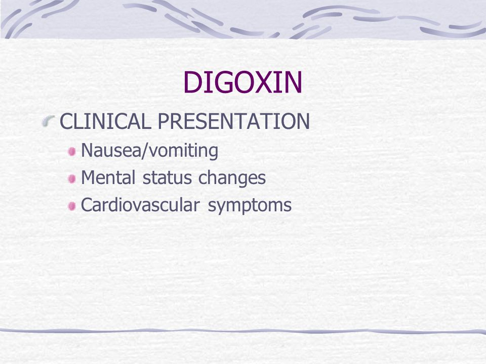 DIGOXIN CLINICAL PRESENTATION Nausea/vomiting Mental status changes Cardiovascular symptoms