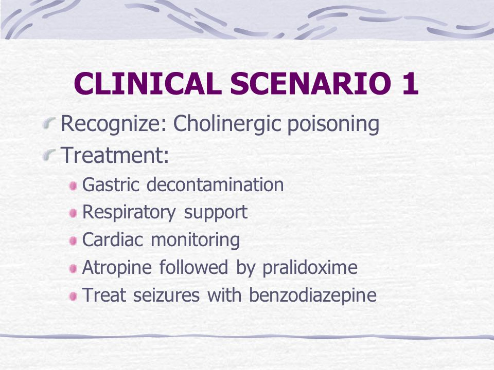 CLINICAL SCENARIO 1 Recognize: Cholinergic poisoning Treatment: Gastric decontamination Respiratory support Cardiac monitoring Atropine followed by pralidoxime Treat seizures with benzodiazepine