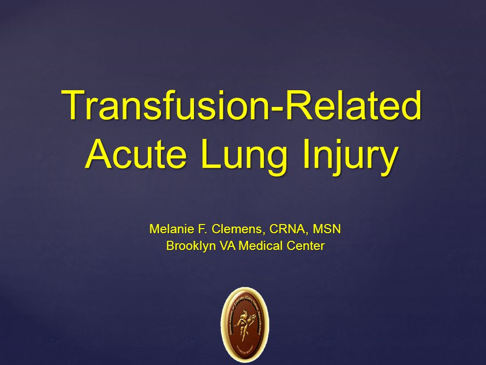 Transfusion-Related Acute Lung Injury Melanie F. Clemens, CRNA, MSN Brooklyn VA Medical Center