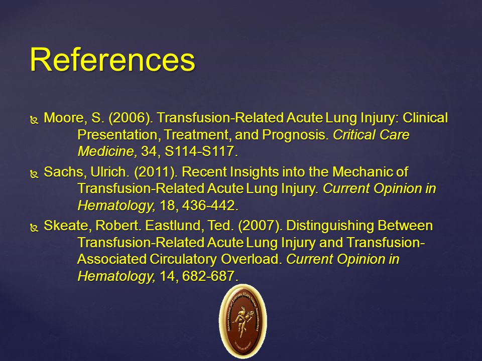  Moore, S. (2006). Transfusion-Related Acute Lung Injury: Clinical Presentation, Treatment, and Prognosis. Critical Care Medicine, 34, S114-S117.  S