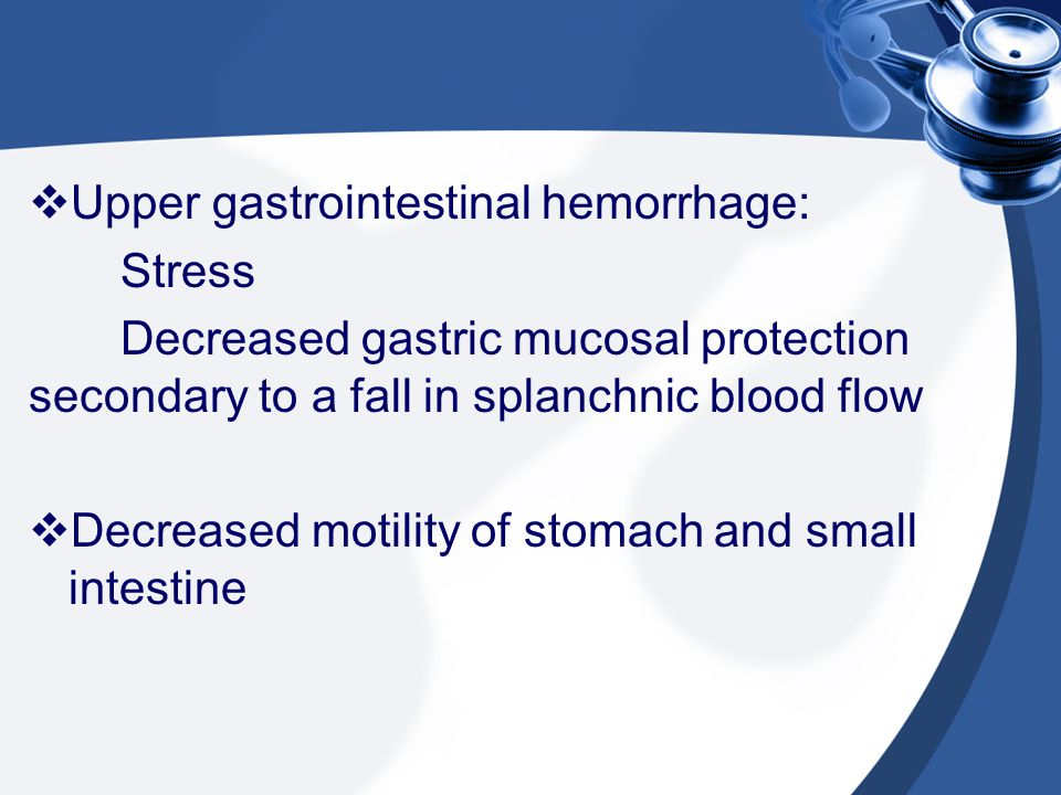  Upper gastrointestinal hemorrhage: Stress Decreased gastric mucosal protection secondary to a fall in splanchnic blood flow  Decreased motility of