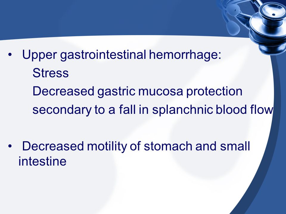 Upper gastrointestinal hemorrhage: Stress Decreased gastric mucosa protection secondary to a fall in splanchnic blood flow Decreased motility of stoma