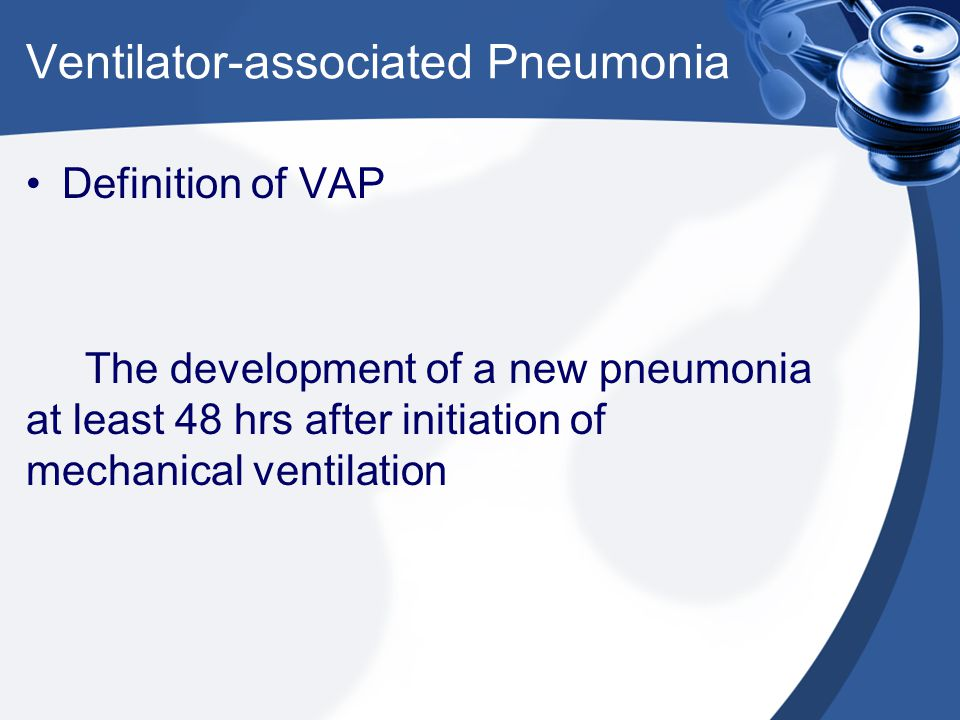 Definition of VAP The development of a new pneumonia at least 48 hrs after initiation of mechanical ventilation Ventilator-associated Pneumonia