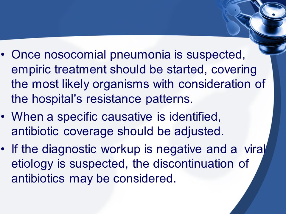 Once nosocomial pneumonia is suspected, empiric treatment should be started, covering the most likely organisms with consideration of the hospital's r