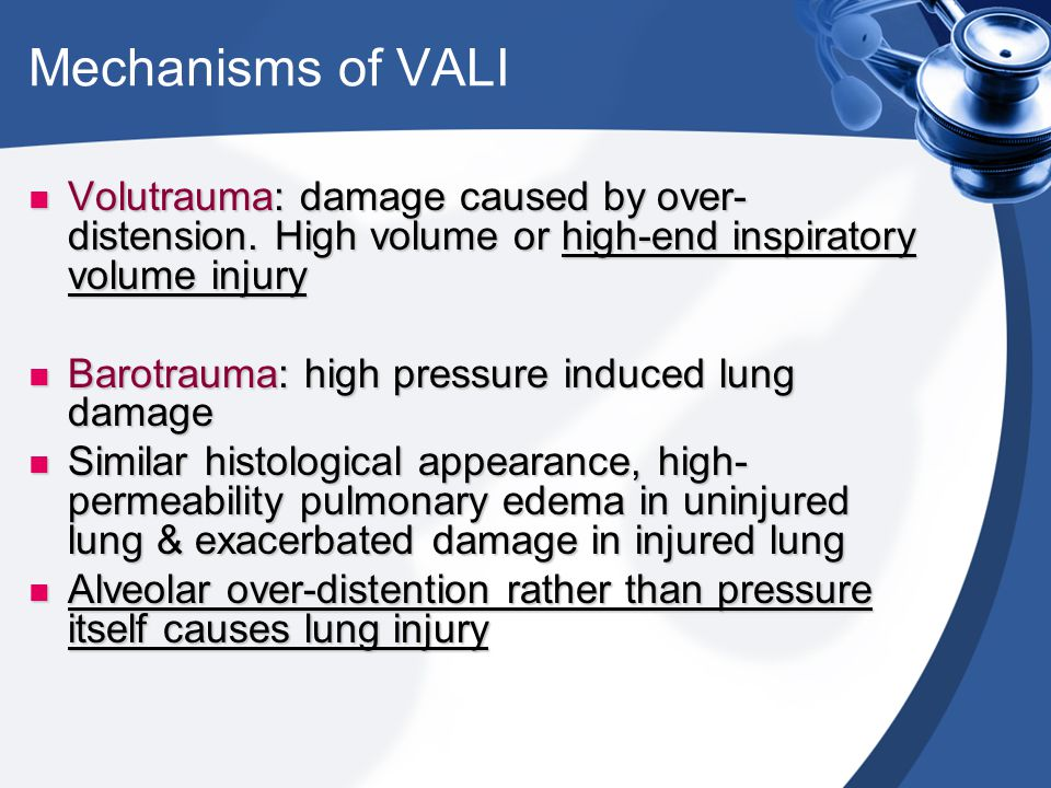 Mechanisms of VALI Volutrauma: damage caused by over- distension. High volume or high-end inspiratory volume injury Volutrauma: damage caused by over-