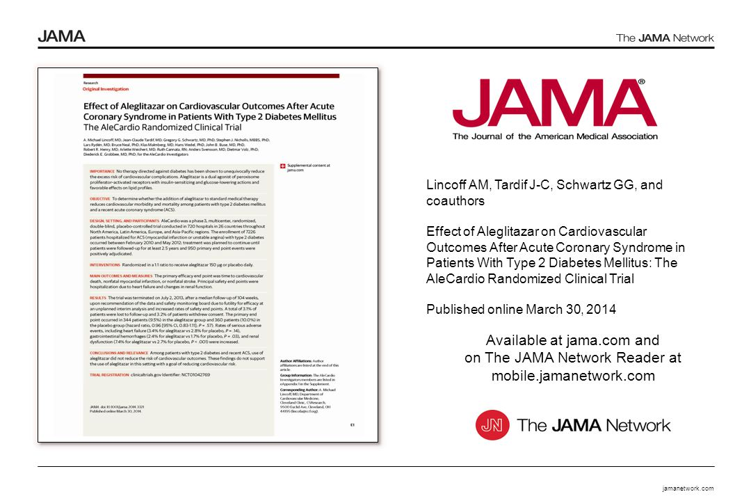 jamanetwork.com Available at jama.com and on The JAMA Network Reader at mobile.jamanetwork.com Lincoff AM, Tardif J-C, Schwartz GG, and coauthors Effect of Aleglitazar on Cardiovascular Outcomes After Acute Coronary Syndrome in Patients With Type 2 Diabetes Mellitus: The AleCardio Randomized Clinical Trial Published online March 30, 2014