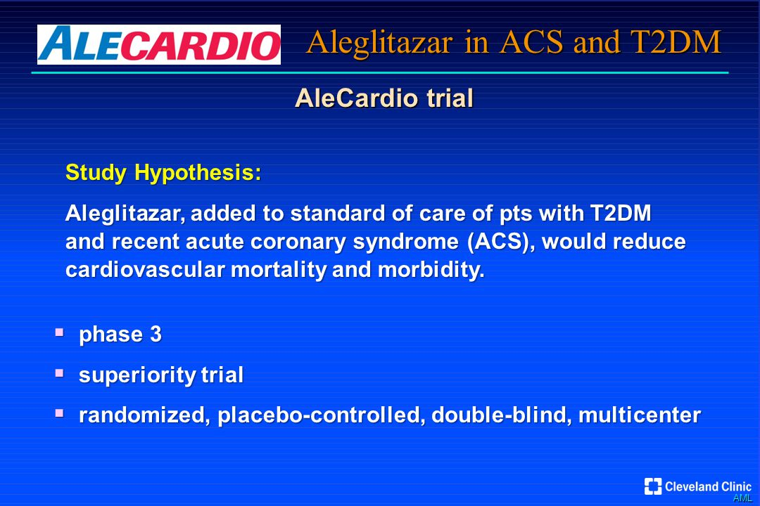 AML Aleglitazar in ACS and T2DM AleCardio trial Study Hypothesis: Aleglitazar, added to standard of care of pts with T2DM and recent acute coronary syndrome (ACS), would reduce cardiovascular mortality and morbidity.