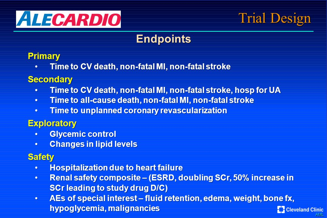 AML Trial Design Endpoints Primary Time to CV death, non-fatal MI, non-fatal strokeTime to CV death, non-fatal MI, non-fatal strokeSecondary Time to CV death, non-fatal MI, non-fatal stroke, hosp for UATime to CV death, non-fatal MI, non-fatal stroke, hosp for UA Time to all-cause death, non-fatal MI, non-fatal strokeTime to all-cause death, non-fatal MI, non-fatal stroke Time to unplanned coronary revascularizationTime to unplanned coronary revascularizationExploratory Glycemic controlGlycemic control Changes in lipid levelsChanges in lipid levelsSafety Hospitalization due to heart failureHospitalization due to heart failure Renal safety composite – (ESRD, doubling SCr, 50% increase in SCr leading to study drug D/C)Renal safety composite – (ESRD, doubling SCr, 50% increase in SCr leading to study drug D/C) AEs of special interest – fluid retention, edema, weight, bone fx, hypoglycemia, malignanciesAEs of special interest – fluid retention, edema, weight, bone fx, hypoglycemia, malignancies