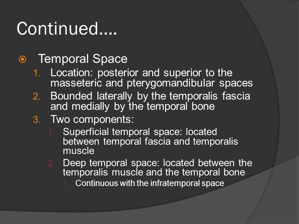 Continued….  Temporal Space 1. Location: posterior and superior to the masseteric and pterygomandibular spaces 2. Bounded laterally by the temporalis