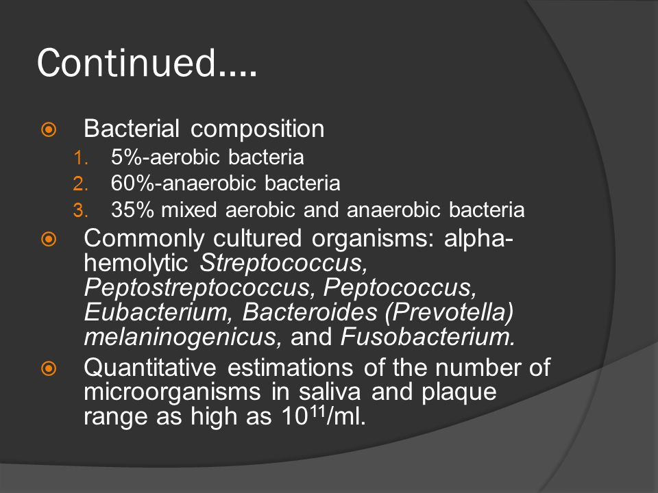 Continued….  Bacterial composition 1. 5%-aerobic bacteria 2. 60%-anaerobic bacteria 3. 35% mixed aerobic and anaerobic bacteria  Commonly cultured o