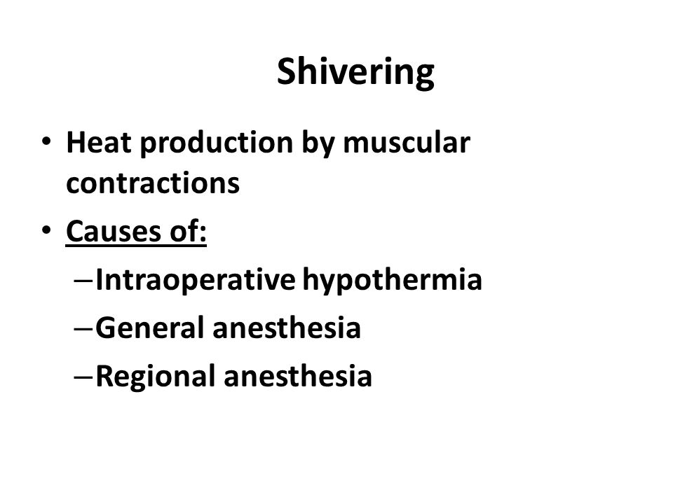 Shivering Heat production by muscular contractions Causes of: – Intraoperative hypothermia – General anesthesia – Regional anesthesia