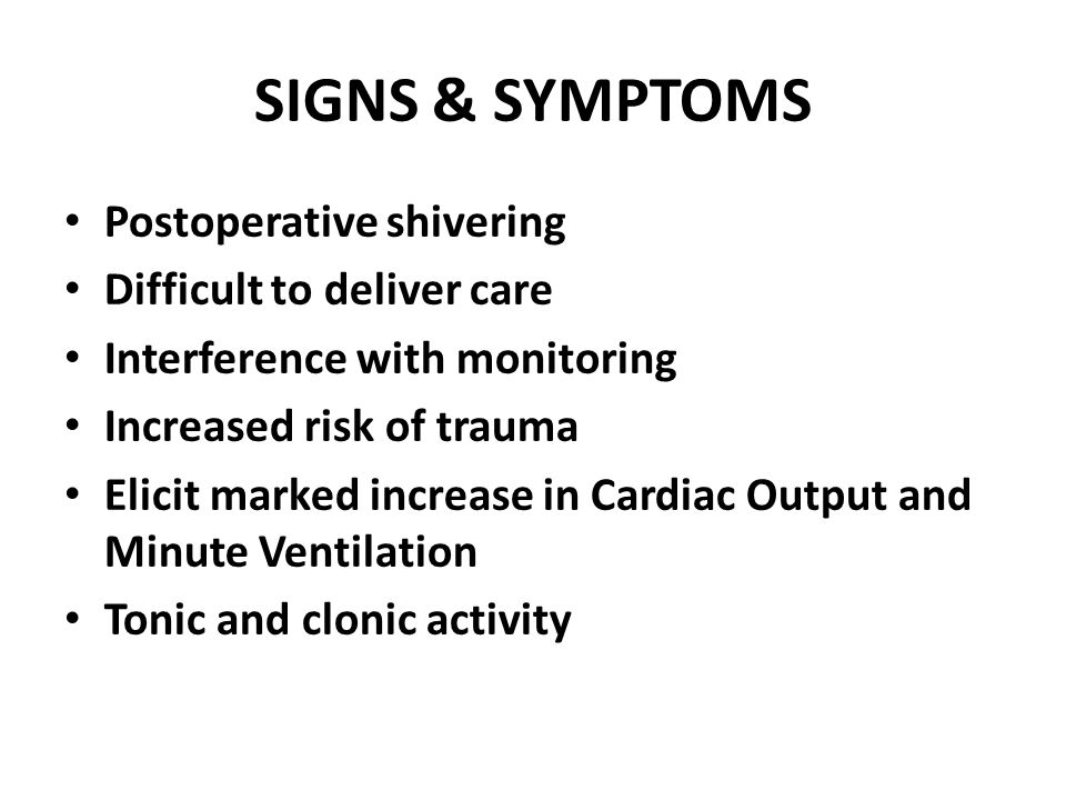 SIGNS & SYMPTOMS Postoperative shivering Difficult to deliver care Interference with monitoring Increased risk of trauma Elicit marked increase in Car
