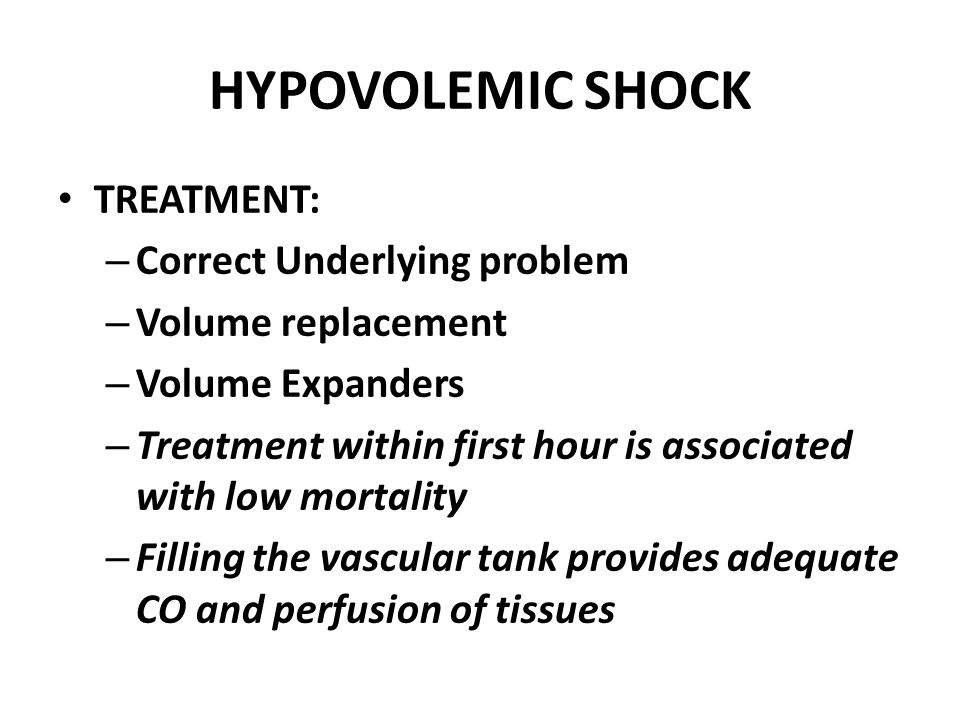HYPOVOLEMIC SHOCK TREATMENT: – Correct Underlying problem – Volume replacement – Volume Expanders – Treatment within first hour is associated with low