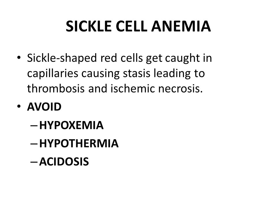 SICKLE CELL ANEMIA Sickle-shaped red cells get caught in capillaries causing stasis leading to thrombosis and ischemic necrosis. AVOID – HYPOXEMIA – H