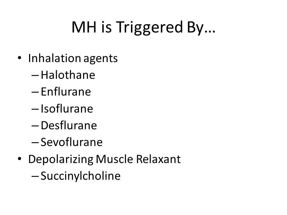 MH is Triggered By… Inhalation agents – Halothane – Enflurane – Isoflurane – Desflurane – Sevoflurane Depolarizing Muscle Relaxant – Succinylcholine