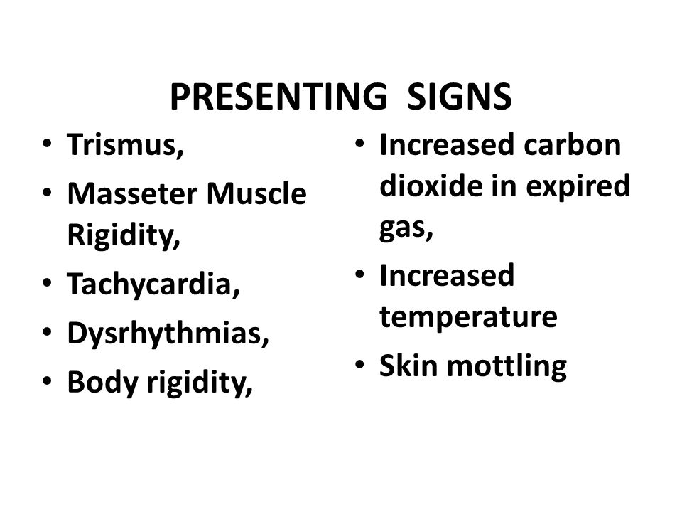 PRESENTING SIGNS Trismus, Masseter Muscle Rigidity, Tachycardia, Dysrhythmias, Body rigidity, Increased carbon dioxide in expired gas, Increased tempe