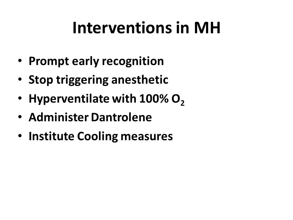 Interventions in MH Prompt early recognition Stop triggering anesthetic Hyperventilate with 100% O 2 Administer Dantrolene Institute Cooling measures