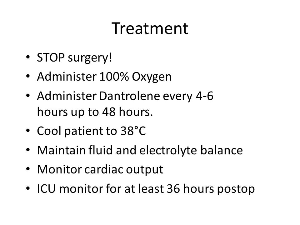Treatment STOP surgery! Administer 100% Oxygen Administer Dantrolene every 4-6 hours up to 48 hours. Cool patient to 38°C Maintain fluid and electroly