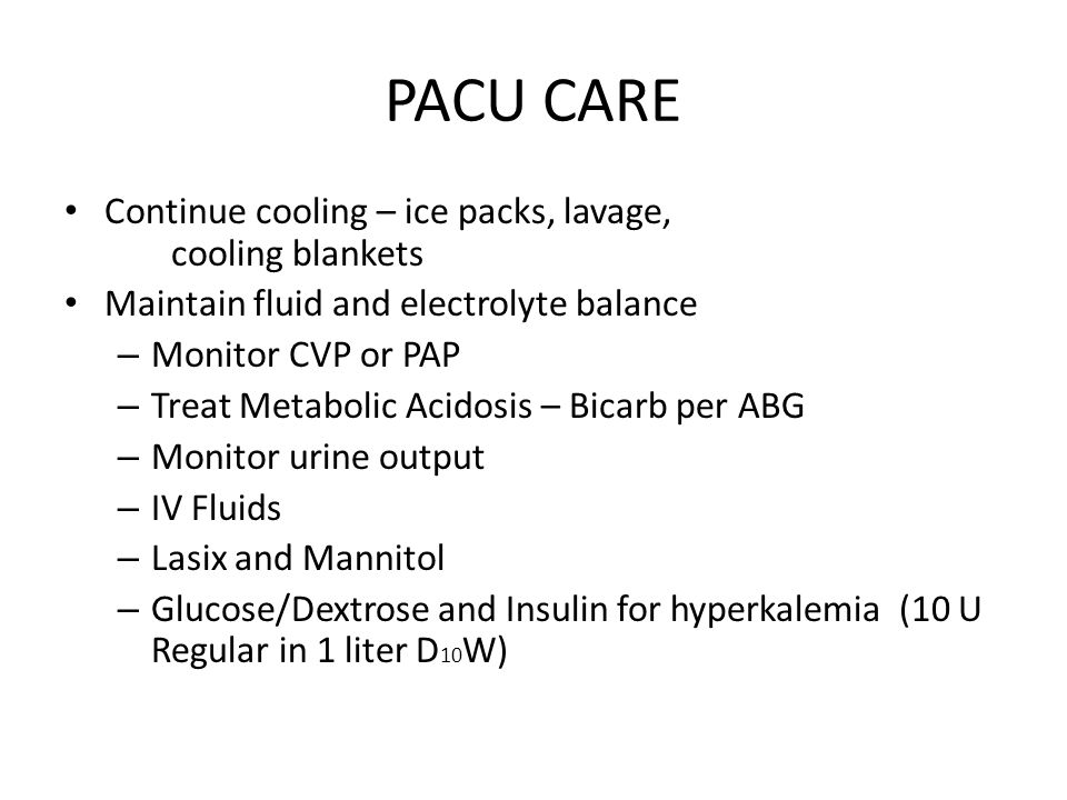 PACU CARE Continue cooling – ice packs, lavage, cooling blankets Maintain fluid and electrolyte balance – Monitor CVP or PAP – Treat Metabolic Acidosi