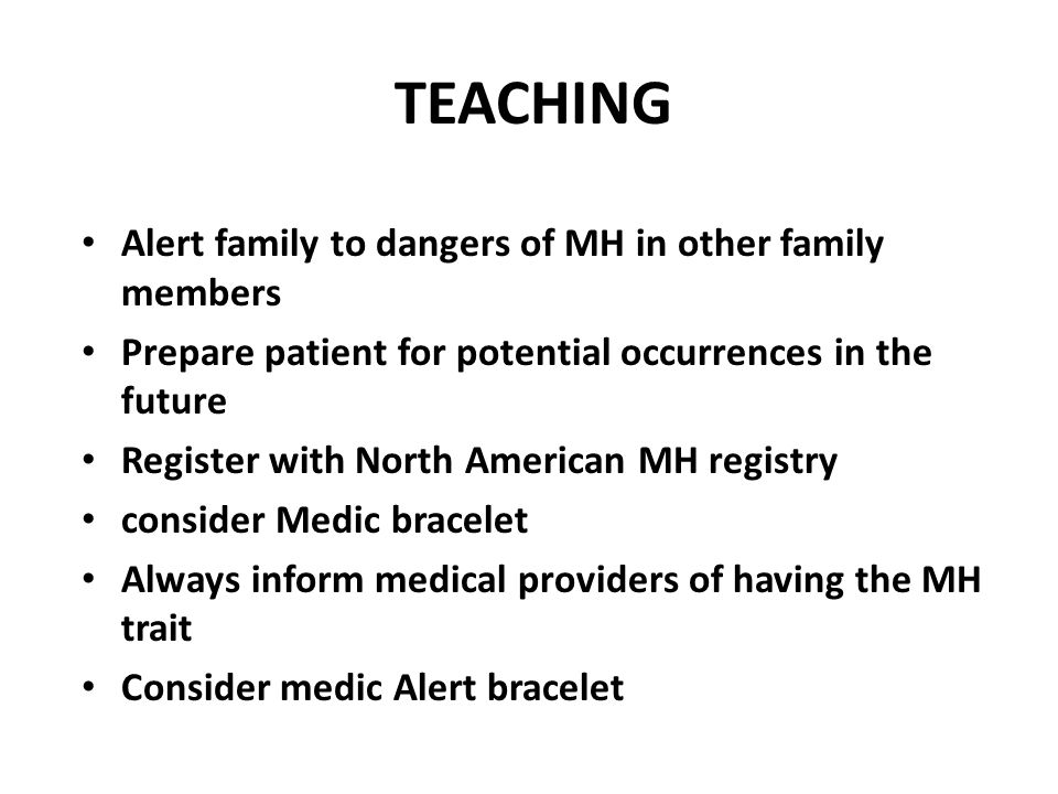 TEACHING Alert family to dangers of MH in other family members Prepare patient for potential occurrences in the future Register with North American MH