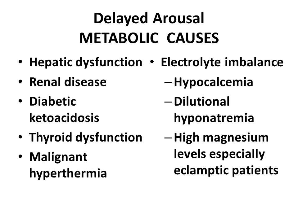 Delayed Arousal METABOLIC CAUSES Hepatic dysfunction Renal disease Diabetic ketoacidosis Thyroid dysfunction Malignant hyperthermia Electrolyte imbala