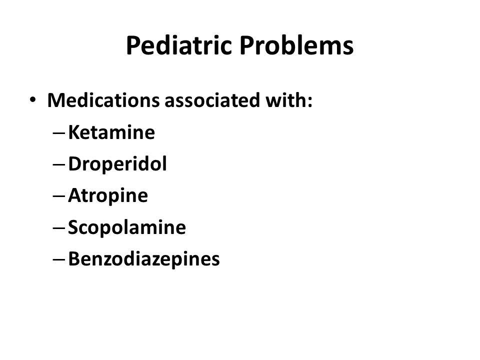 Pediatric Problems Medications associated with: – Ketamine – Droperidol – Atropine – Scopolamine – Benzodiazepines