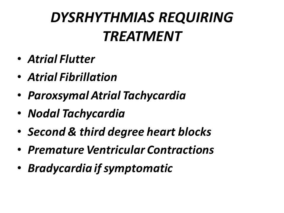 DYSRHYTHMIAS REQUIRING TREATMENT Atrial Flutter Atrial Fibrillation Paroxsymal Atrial Tachycardia Nodal Tachycardia Second & third degree heart blocks