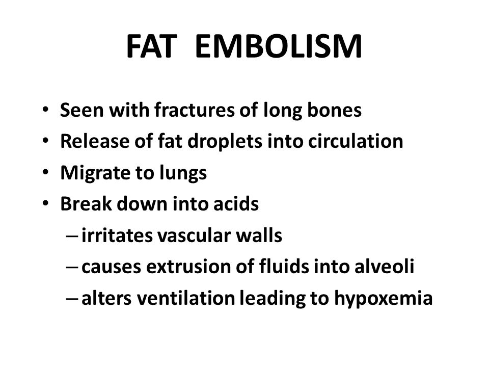 FAT EMBOLISM Seen with fractures of long bones Release of fat droplets into circulation Migrate to lungs Break down into acids – irritates vascular wa