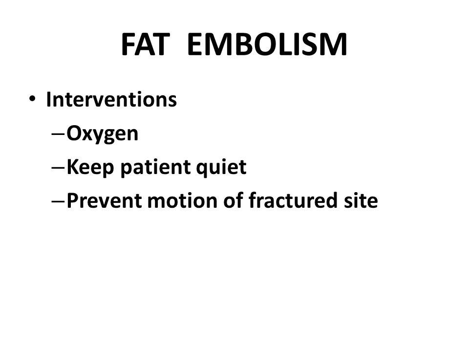FAT EMBOLISM Interventions – Oxygen – Keep patient quiet – Prevent motion of fractured site
