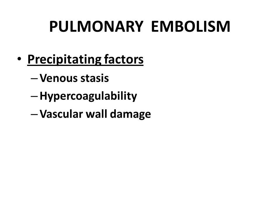 PULMONARY EMBOLISM Precipitating factors – Venous stasis – Hypercoagulability – Vascular wall damage