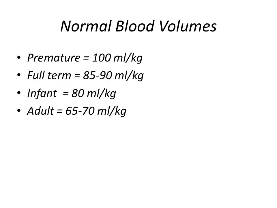 Normal Blood Volumes Premature = 100 ml/kg Full term = 85-90 ml/kg Infant = 80 ml/kg Adult = 65-70 ml/kg