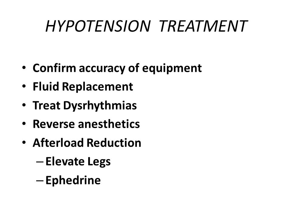 HYPOTENSION TREATMENT Confirm accuracy of equipment Fluid Replacement Treat Dysrhythmias Reverse anesthetics Afterload Reduction – Elevate Legs – Ephe