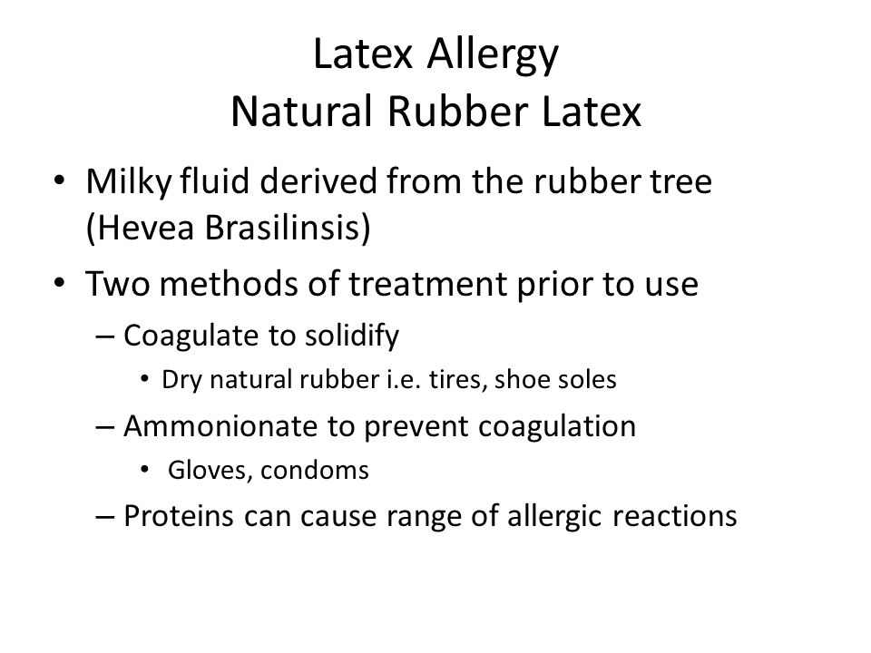 Latex Allergy Natural Rubber Latex Milky fluid derived from the rubber tree (Hevea Brasilinsis) Two methods of treatment prior to use – Coagulate to s