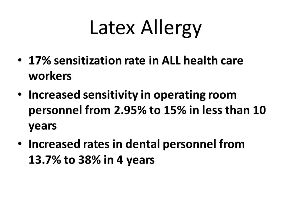 Latex Allergy 17% sensitization rate in ALL health care workers Increased sensitivity in operating room personnel from 2.95% to 15% in less than 10 ye