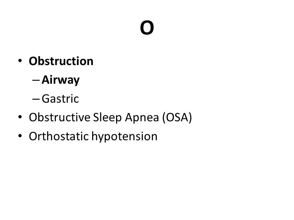 O Obstruction – Airway – Gastric Obstructive Sleep Apnea (OSA) Orthostatic hypotension