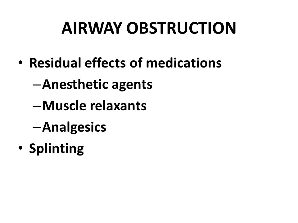 AIRWAY OBSTRUCTION Residual effects of medications – Anesthetic agents – Muscle relaxants – Analgesics Splinting