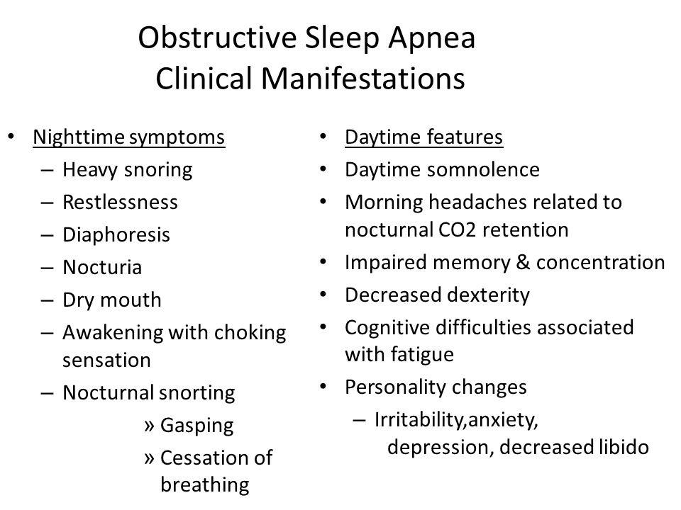 Obstructive Sleep Apnea Clinical Manifestations Nighttime symptoms – Heavy snoring – Restlessness – Diaphoresis – Nocturia – Dry mouth – Awakening wit