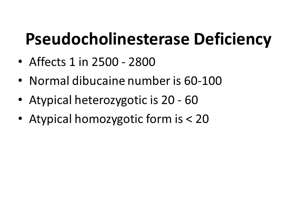 Pseudocholinesterase Deficiency Affects 1 in 2500 - 2800 Normal dibucaine number is 60-100 Atypical heterozygotic is 20 - 60 Atypical homozygotic form