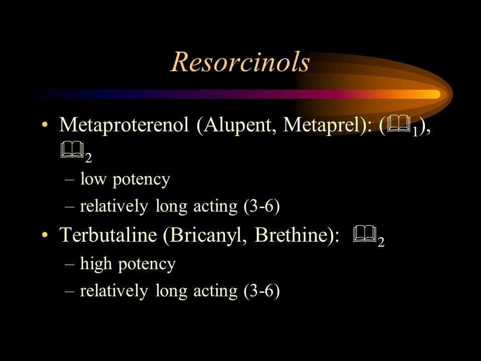 Resorcinols Metaproterenol (Alupent, Metaprel): (  1 ),  2 –low potency –relatively long acting (3-6) Terbutaline (Bricanyl, Brethine):  2 –high potency –relatively long acting (3-6)
