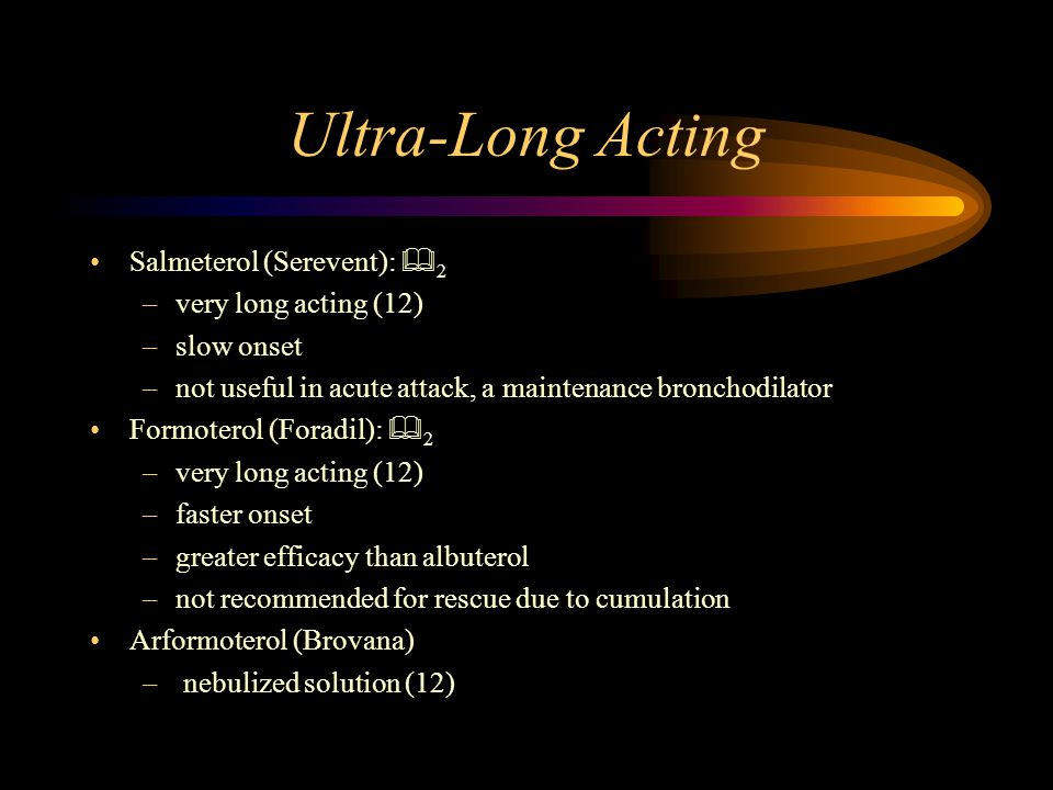 Ultra-Long Acting Salmeterol (Serevent):  2 –very long acting (12) –slow onset –not useful in acute attack, a maintenance bronchodilator Formoterol (Foradil):  2 –very long acting (12) –faster onset –greater efficacy than albuterol –not recommended for rescue due to cumulation Arformoterol (Brovana) – nebulized solution (12)