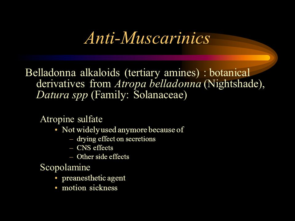 Anti-Muscarinics Belladonna alkaloids (tertiary amines) : botanical derivatives from Atropa belladonna (Nightshade), Datura spp (Family: Solanaceae) Atropine sulfate Not widely used anymore because of –drying effect on secretions –CNS effects –Other side effects Scopolamine preanesthetic agent motion sickness