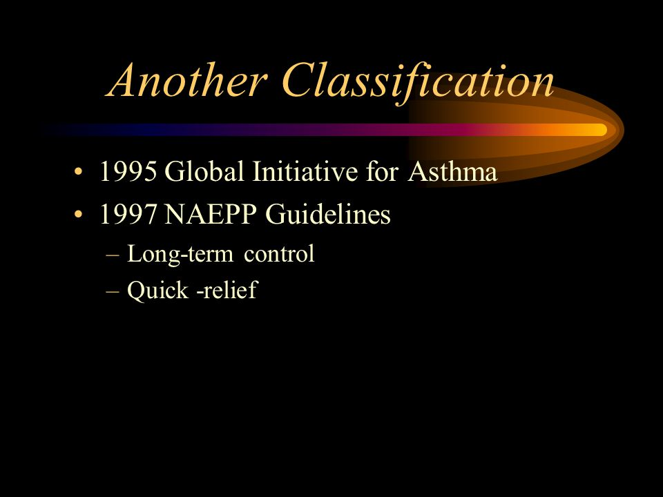 Another Classification 1995 Global Initiative for Asthma 1997 NAEPP Guidelines –Long-term control –Quick -relief