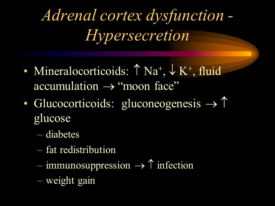 Adrenal cortex dysfunction - Hypersecretion Mineralocorticoids:  Na +,  K +, fluid accumulation  moon face Glucocorticoids: gluconeogenesis   glucose –diabetes –fat redistribution –immunosuppression   infection –weight gain