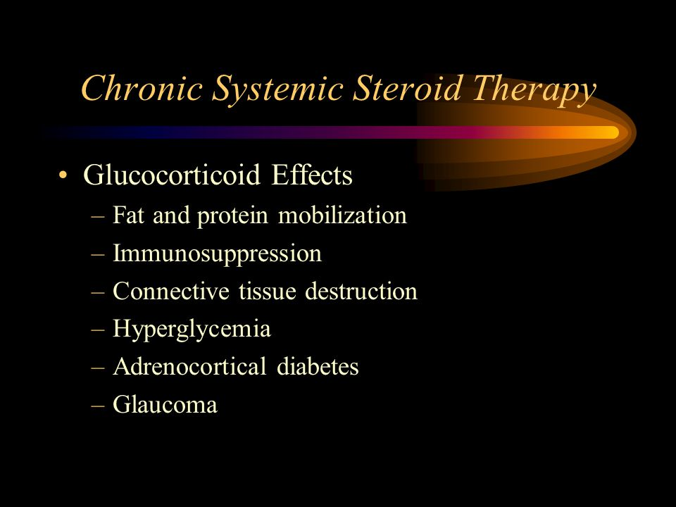 Chronic Systemic Steroid Therapy Glucocorticoid Effects –Fat and protein mobilization –Immunosuppression –Connective tissue destruction –Hyperglycemia –Adrenocortical diabetes –Glaucoma