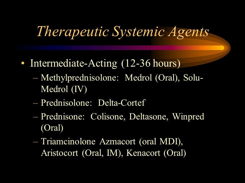 Therapeutic Systemic Agents Intermediate-Acting (12-36 hours) –Methylprednisolone: Medrol (Oral), Solu- Medrol (IV) –Prednisolone: Delta-Cortef –Prednisone: Colisone, Deltasone, Winpred (Oral) –Triamcinolone Azmacort (oral MDI), Aristocort (Oral, IM), Kenacort (Oral)
