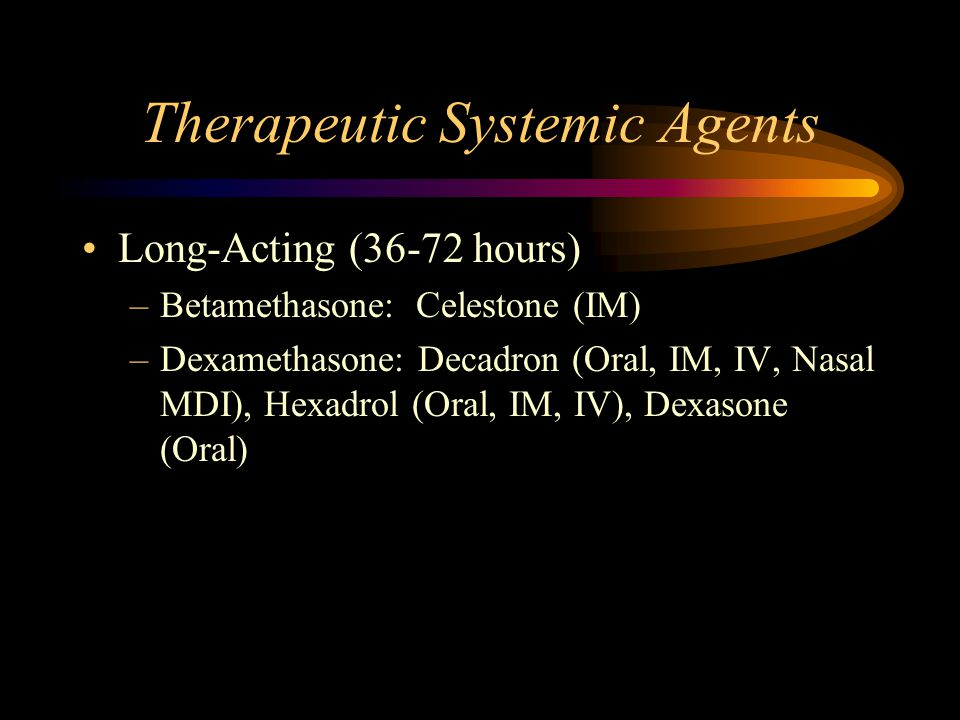 Therapeutic Systemic Agents Long-Acting (36-72 hours) –Betamethasone: Celestone (IM) –Dexamethasone: Decadron (Oral, IM, IV, Nasal MDI), Hexadrol (Oral, IM, IV), Dexasone (Oral)
