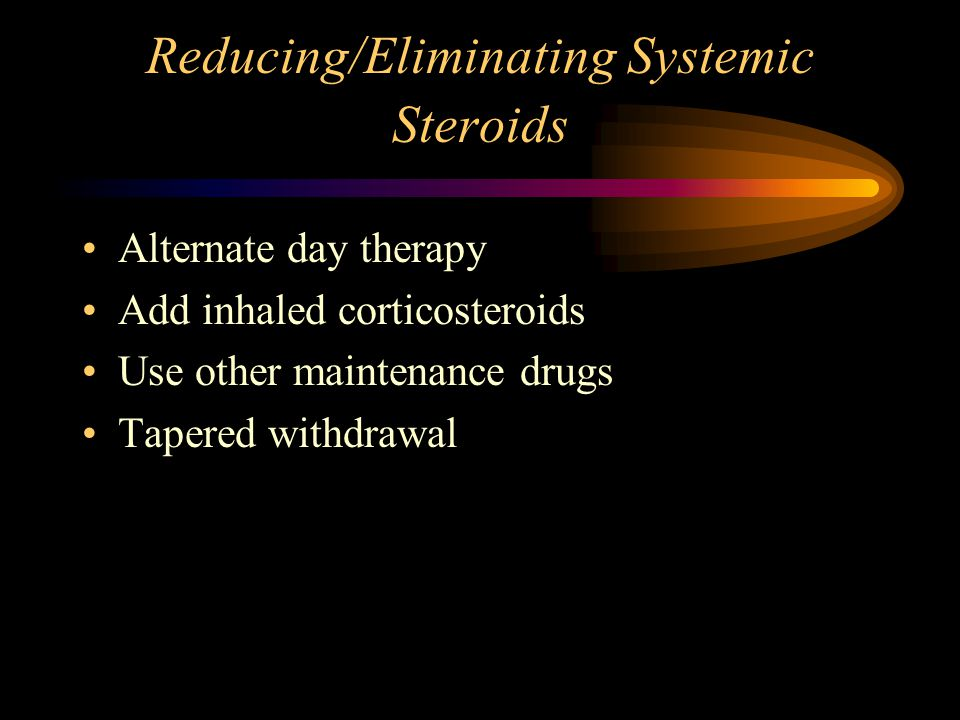 Reducing/Eliminating Systemic Steroids Alternate day therapy Add inhaled corticosteroids Use other maintenance drugs Tapered withdrawal